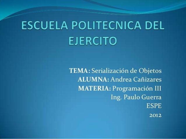 TEMA: Serialización de Objetos  ALUMNA: Andrea Cañizares  MATERIA: Programación III             Ing. Paulo Guerra         ...