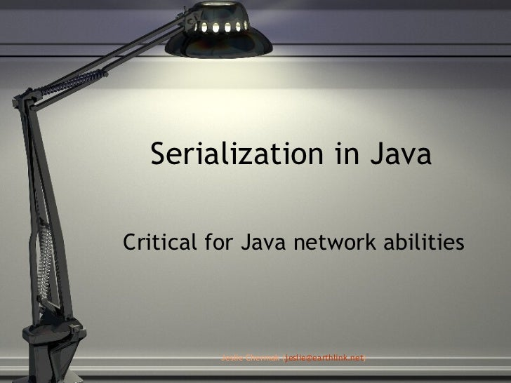 Serialization in Java Critical for Java network abilities Jeslie Chermak ( [email_address] )