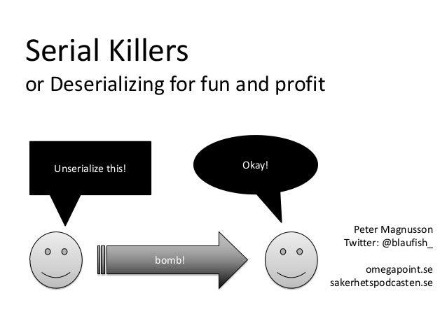 Peter Magnusson Twitter: @blaufish_ omegapoint.se sakerhetspodcasten.se Serial Killers or Deserializing for fun and profit...