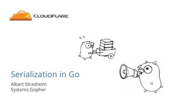Serialization in Go Albert Strasheim Systems Gopher