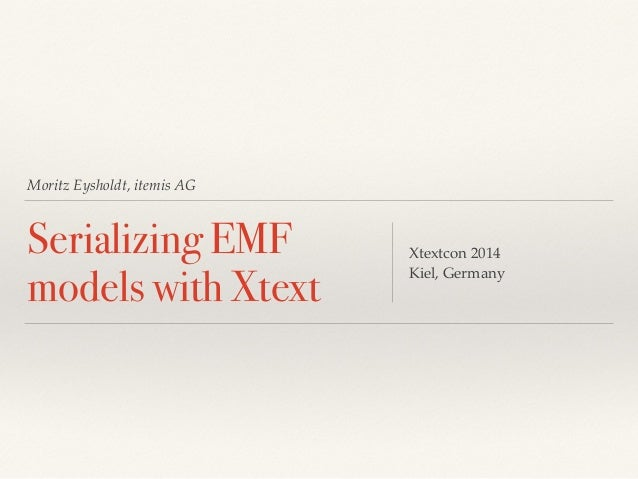 Moritz Eysholdt, itemis AG Serializing EMF models with Xtext Xtextcon 2014! Kiel, Germany