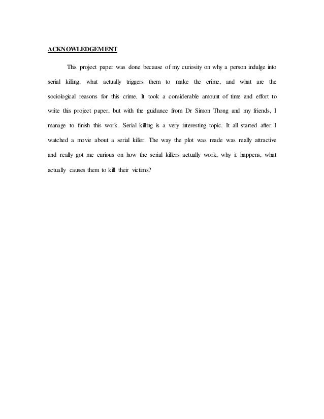 ACKNOWLEDGEMENT This project paper was done because of my curiosity on why a person indulge into serial killing, what actu...