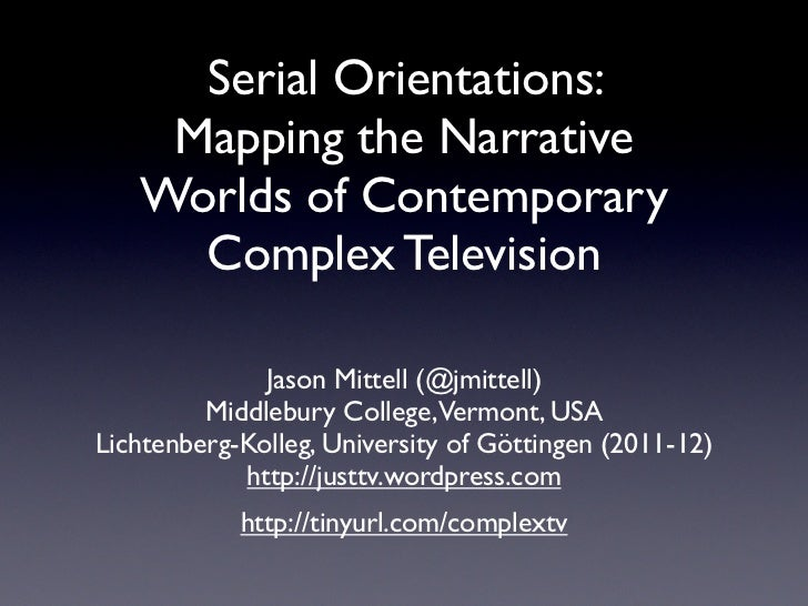 Serial Orientations:    Mapping the Narrative   Worlds of Contemporary     Complex Television              Jason Mittell (...