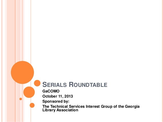 SERIALS ROUNDTABLE GaCOMO October 11, 2013 Sponsored by: The Technical Services Interest Group of the Georgia Library Asso...
