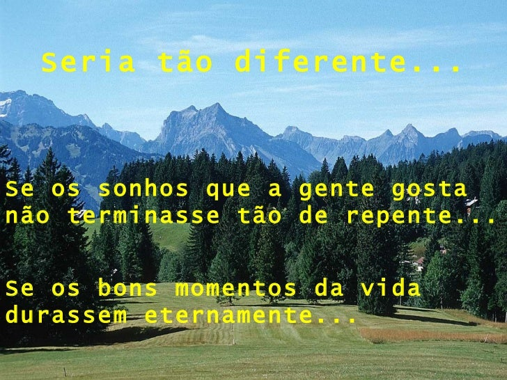 Seria tão diferente... Se os sonhos que a gente gosta não terminasse tão de repente... Se os bons momentos da vida durasse...