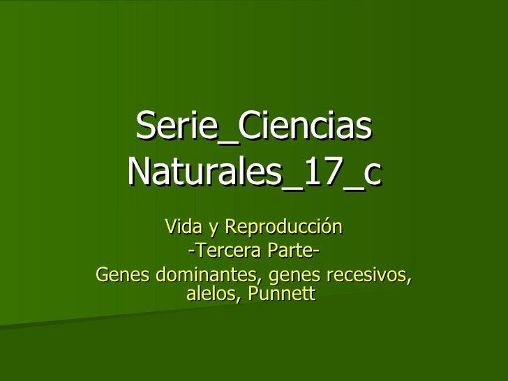 Serie_Ciencias Naturales_17_c Vida y Reproducción -Tercera Parte- Genes dominantes, genes recesivos, alelos, Punnett