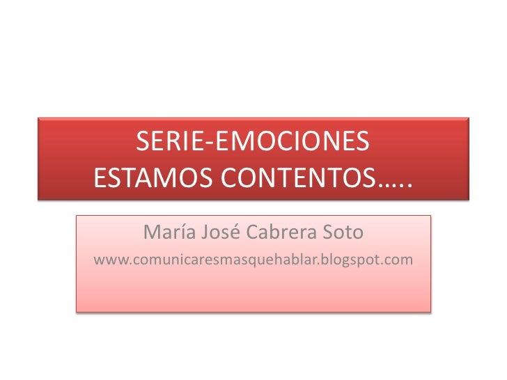 SERIE-EMOCIONESESTAMOS CONTENTOS…..<br />María José Cabrera Soto<br />www.comunicaresmasquehablar.blogspot.com<br />