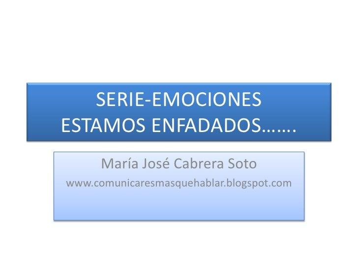 SERIE-EMOCIONESESTAMOS ENFADADOS…….<br />María José Cabrera Soto<br />www.comunicaresmasquehablar.blogspot.com<br />