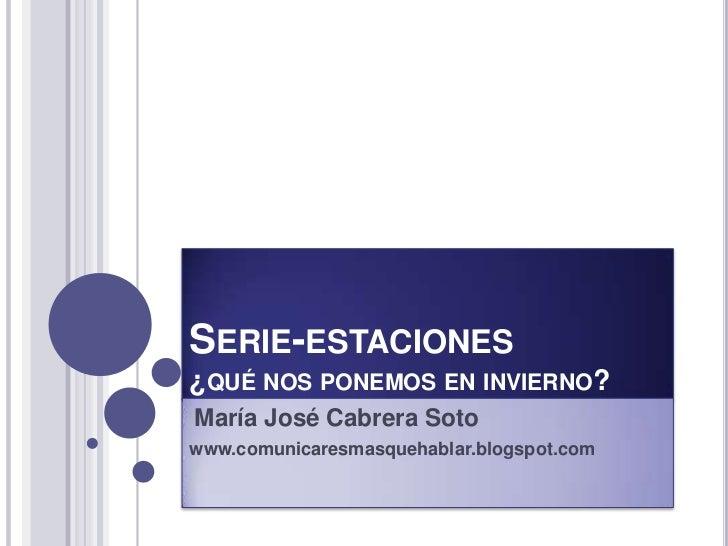 Serie-estaciones¿qué nos ponemos en invierno?<br />María José Cabrera Soto<br />www.comunicaresmasquehablar.blogspot.com<b...