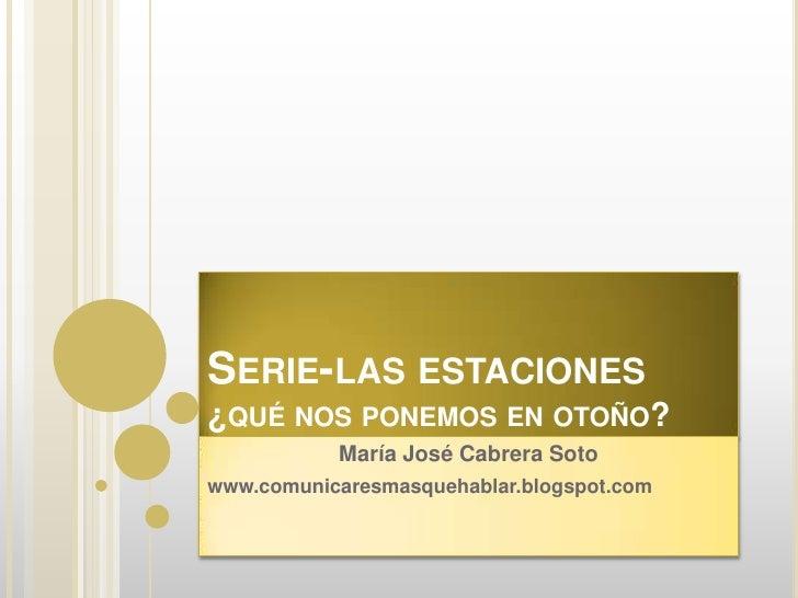Serie-las estaciones¿qué nos ponemos en otoño?<br />María José Cabrera Soto<br />www.comunicaresmasquehablar.blogspot.com<...