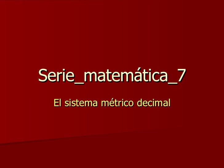 Serie_matemática_7 El sistema métrico decimal