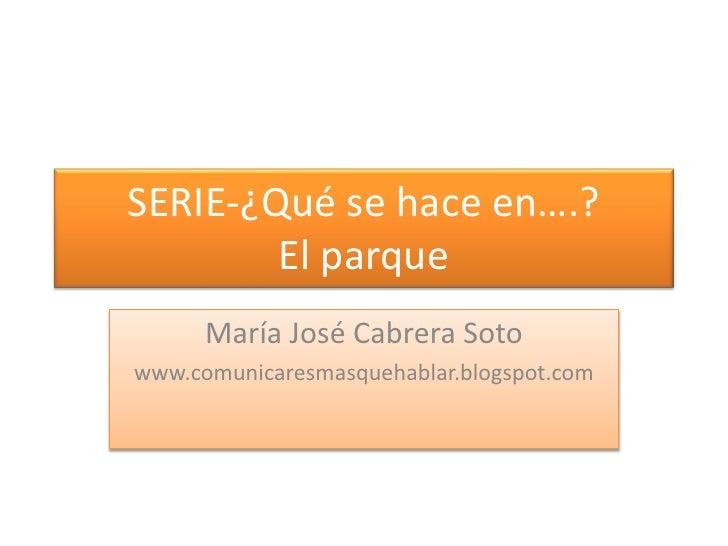 SERIE-¿Qué se hace en….?El parque<br />María José Cabrera Soto<br />www.comunicaresmasquehablar.blogspot.com<br />