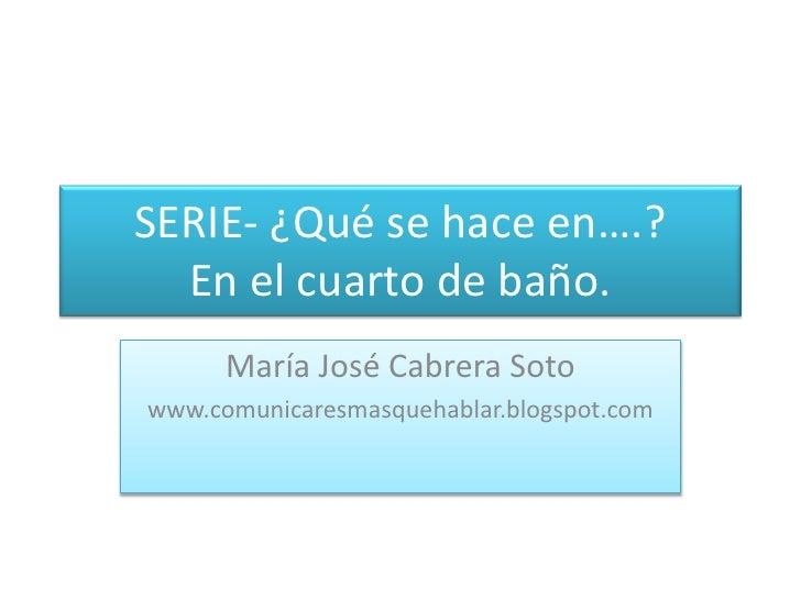 SERIE- ¿Qué se hace en….?En el cuarto de baño.<br />María José Cabrera Soto<br />www.comunicaresmasquehablar.blogspot.com<...