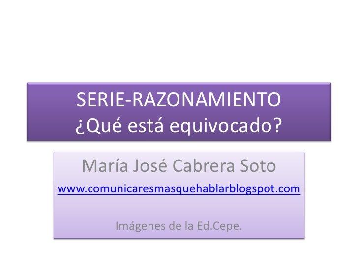 SERIE-RAZONAMIENTO¿Qué está equivocado?<br />María José Cabrera Soto<br />www.comunicaresmasquehablarblogspot.com<br />Imá...