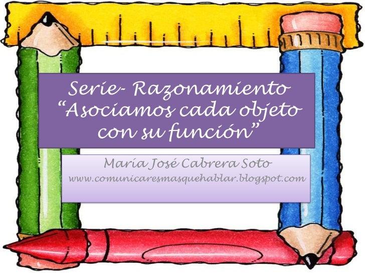 """Serie- Razonamiento""""Asociamos cada objeto con su función""""<br />María José Cabrera Soto<br />www.comunicaresmasquehablar.bl..."""