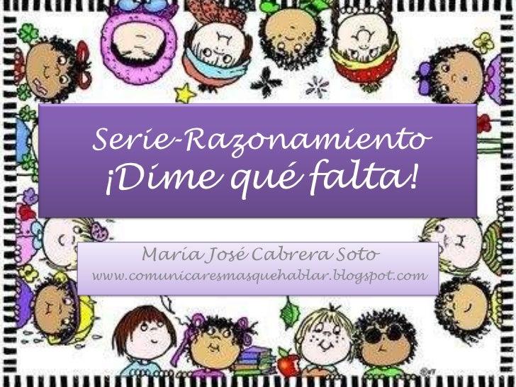 Serie-Razonamiento¡Dime qué falta!<br />María José Cabrera Soto<br />www.comunicaresmasquehablar.blogspot.com<br />