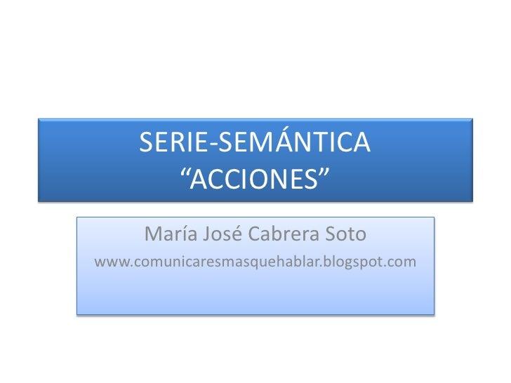 """SERIE-SEMÁNTICA""""ACCIONES""""<br />María José Cabrera Soto<br />www.comunicaresmasquehablar.blogspot.com<br />"""