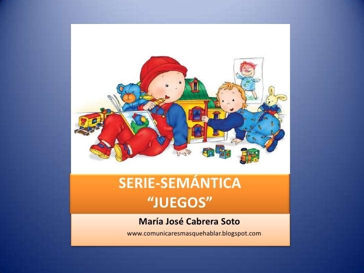 """SERIE-SEMÁNTICA""""JUEGOS""""<br />                            María José Cabrera Soto<br />                                 www..."""