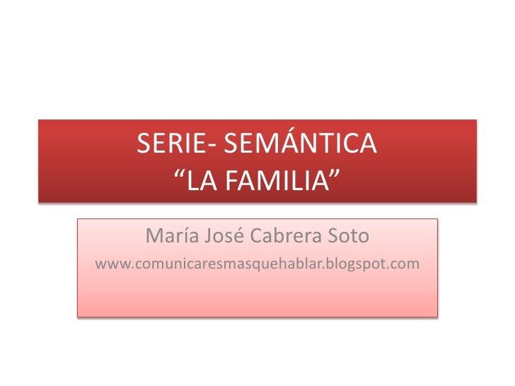"""SERIE- SEMÁNTICA""""LA FAMILIA""""<br />María José Cabrera Soto<br />www.comunicaresmasquehablar.blogspot.com<br />"""
