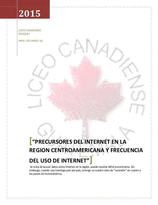 """2015 LICEO CANADIENSE BOSQUES PROF. ESTUARDO SIL [""""PRECURSORES DEL INTERNET EN LA REGION CENTROAMERICANA Y FRECUENCIA DEL ..."""