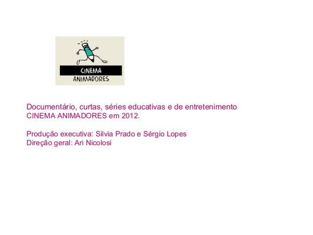 Documentário, curtas, séries educativas e de entretenimentoCINEMA ANIMADORES em 2012.Produção executiva: Silvia Prado e Sé...