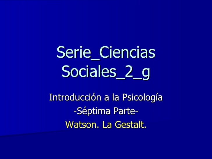 Serie_Ciencias Sociales_2_g Introducción a la Psicología -Séptima Parte- Watson. La Gestalt.