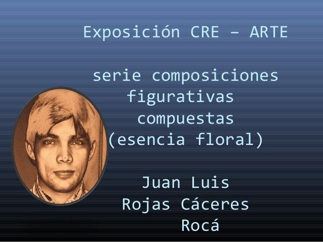 Exposición CRE – ARTE serie composiciones figurativas compuestas (esencia floral) Juan Luis Rojas Cáceres Rocá