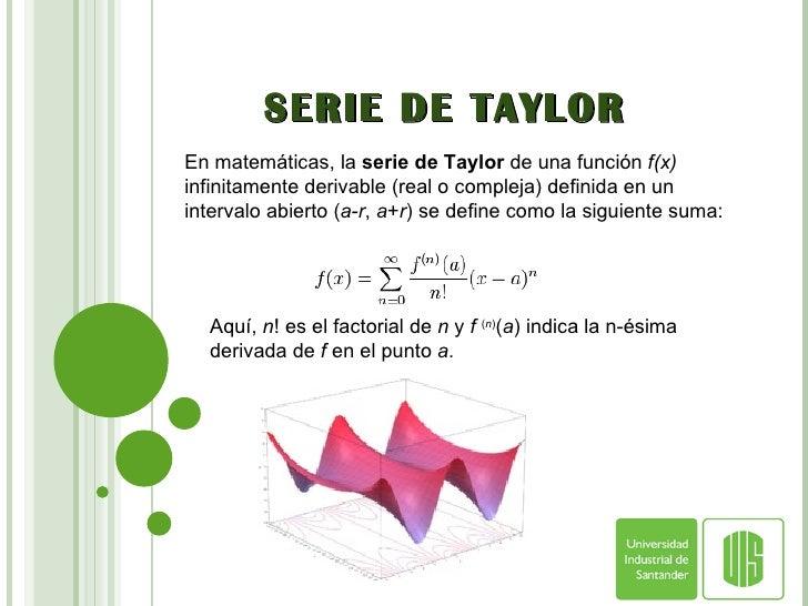 SERIE DE TAYLOR En matemáticas, la  serie de Taylor  de una función  f(x)  infinitamente derivable (real o compleja) defin...