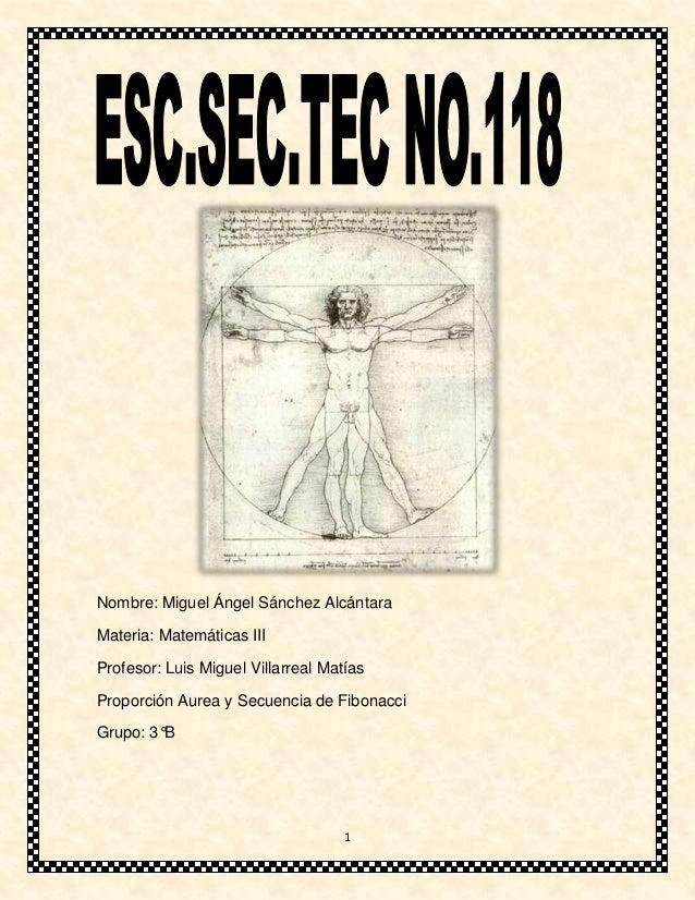 Nombre: Miguel Ángel Sánchez AlcántaraMateria: Matemáticas IIIProfesor: Luis Miguel Villarreal MatíasProporción Aurea y Se...
