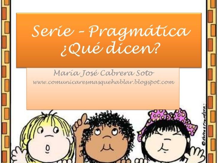 Serie – Pragmática¿Qué dicen?<br />María José Cabrera Soto<br />www.comunicaresmasquehablar.blogspot.com<br />