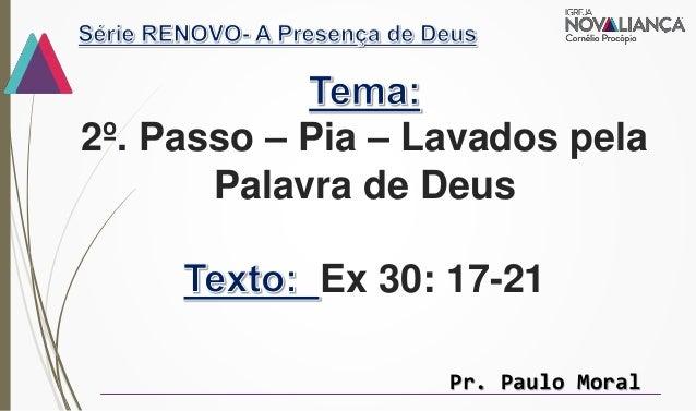 2º. Passo – Pia – Lavados pela Palavra de Deus Ex 30: 17-21 Pr. Paulo Moral