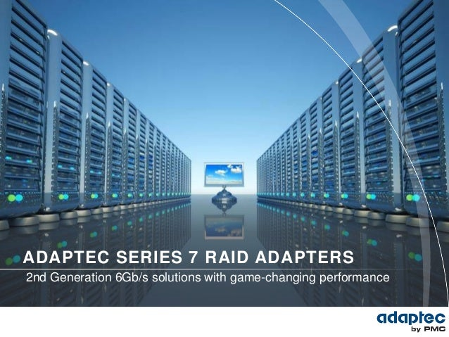 ADAPTEC SERIES 7 RAID ADAPTERS2nd Generation 6Gb/s solutions with game-changing performance