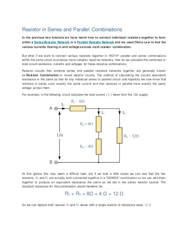Resistor in Series and Parallel Combinations In the previous two tutorials we have learnt how to connect individual resist...