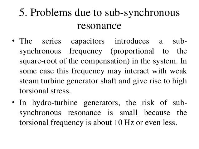 5. Problems due to sub-synchronous resonance • The series capacitors introduces a sub- synchronous frequency (proportional...
