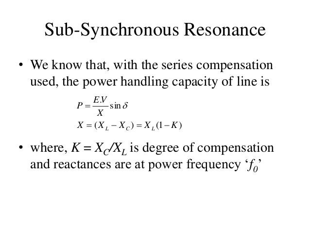 Sub-Synchronous Resonance • We know that, with the series compensation used, the power handling capacity of line is )1()( ...