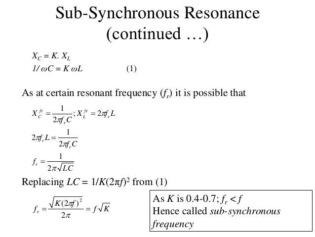 Sub-Synchronous Resonance (continued …) XC = K. XL 1/ ωC = K ωL (1) As at certain resonant frequency (fr) it is possible t...