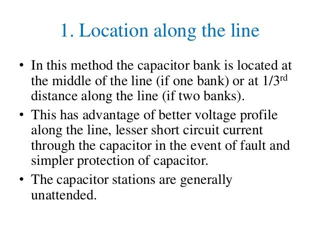1. Location along the line • In this method the capacitor bank is located at the middle of the line (if one bank) or at 1/...