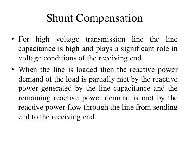 Shunt Compensation • For high voltage transmission line the line capacitance is high and plays a significant role in volta...
