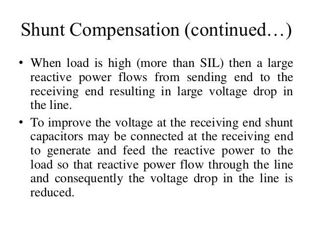 Shunt Compensation (continued…) • When load is high (more than SIL) then a large reactive power flows from sending end to ...