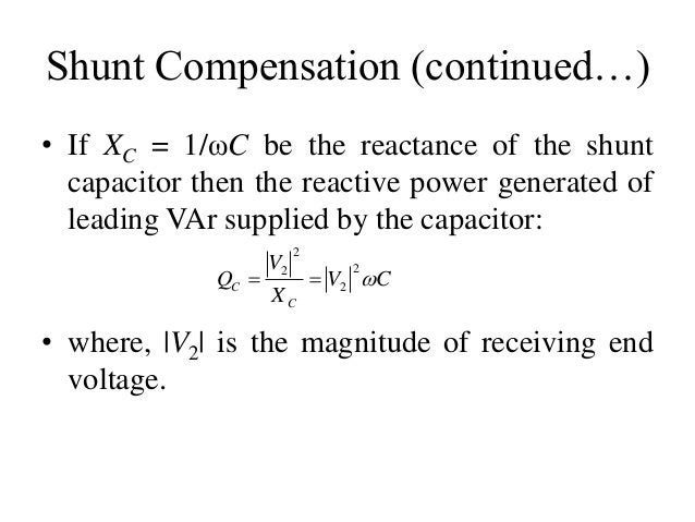 Shunt Compensation (continued…) • If XC = 1/ωC be the reactance of the shunt capacitor then the reactive power generated o...