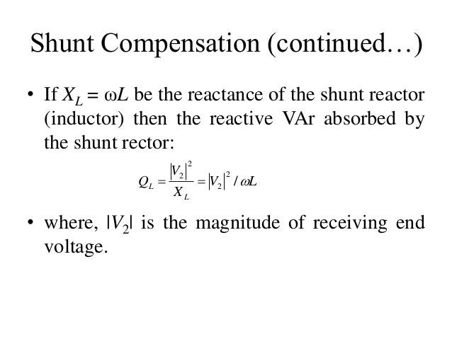 Shunt Compensation (continued…) • If XL = ωL be the reactance of the shunt reactor (inductor) then the reactive VAr absorb...