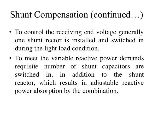 Shunt Compensation (continued…) • To control the receiving end voltage generally one shunt rector is installed and switche...