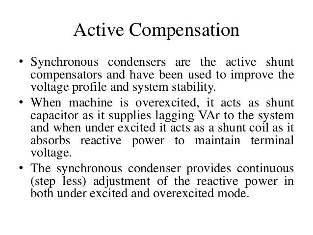 Active Compensation • Synchronous condensers are the active shunt compensators and have been used to improve the voltage p...