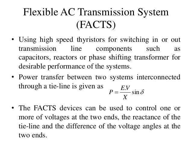 Flexible AC Transmission System (FACTS) • Using high speed thyristors for switching in or out transmission line components...