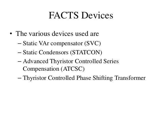 FACTS Devices • The various devices used are – Static VAr compensator (SVC) – Static Condensors (STATCON) – Advanced Thyri...