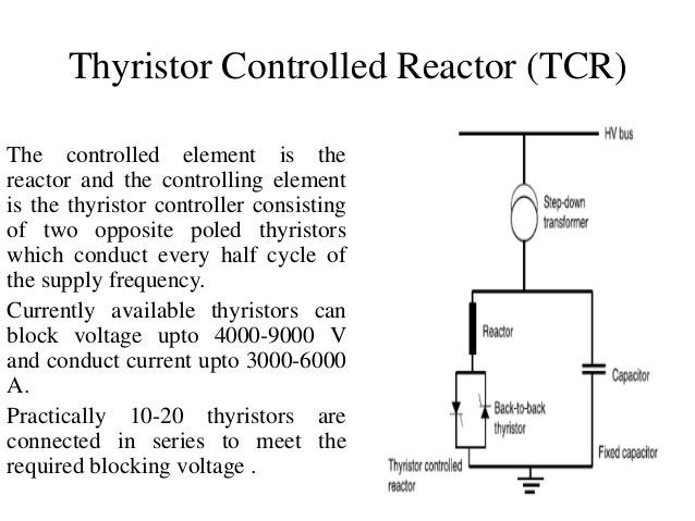 Thyristor Controlled Reactor (TCR) The controlled element is the reactor and the controlling element is the thyristor cont...