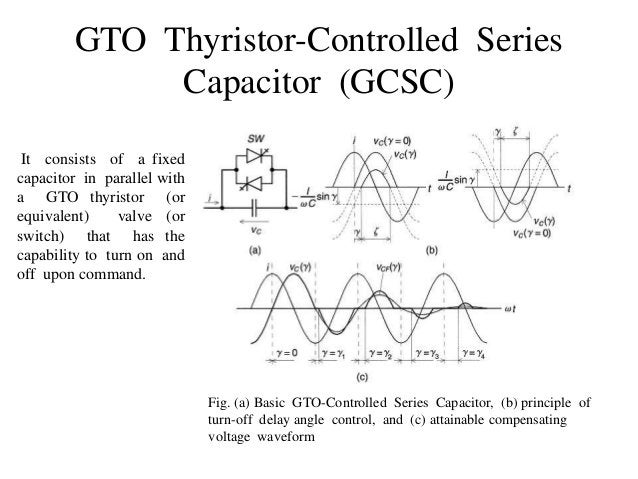 • The objective of the GCSC scheme is to control the ac voltage vc across the capacitor at a given line current i. Evident...