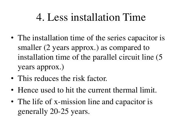 4. Less installation Time • The installation time of the series capacitor is smaller (2 years approx.) as compared to inst...