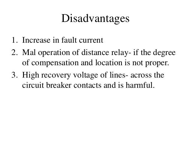 Disadvantages 1. Increase in fault current 2. Mal operation of distance relay- if the degree of compensation and location ...