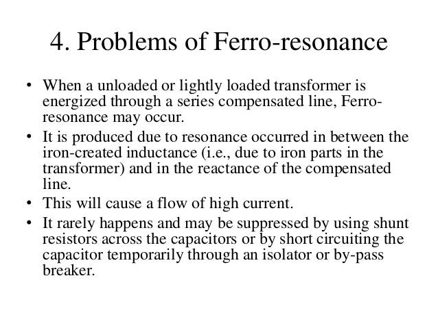 4. Problems of Ferro-resonance • When a unloaded or lightly loaded transformer is energized through a series compensated l...